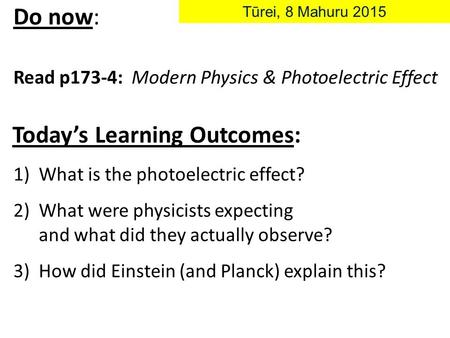 Today's Learning Outcomes: Do now: Read p173-4: Modern Physics & Photoelectric Effect Tūrei, 8 Mahuru 2015 1)What is the photoelectric effect? 2)What were.