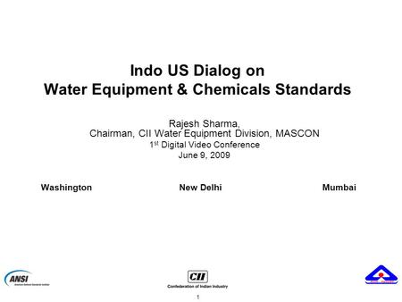 1 Indo US Dialog on Water Equipment & Chemicals Standards Rajesh Sharma, Chairman, CII Water Equipment Division, MASCON 1 st Digital Video Conference June.