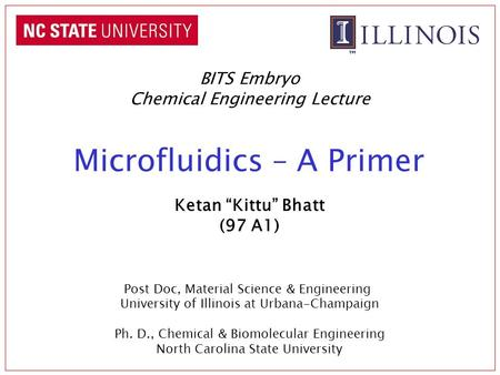 "Microfluidics – A Primer BITS Embryo Chemical Engineering Lecture Ketan ""Kittu"" Bhatt (97 A1) Post Doc, Material Science & Engineering University of Illinois."