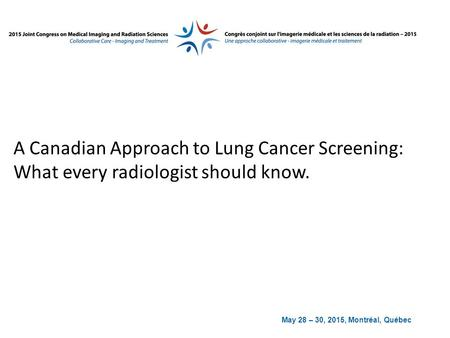 May 28 – 30, 2015, Montréal, Québec A Canadian Approach to Lung Cancer Screening: What every radiologist should know.