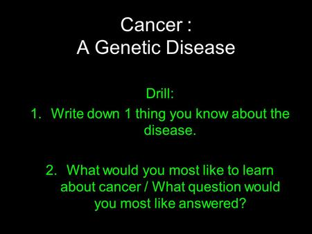 Cancer : A Genetic Disease Drill: 1.Write down 1 thing you know about the disease. 2.What would you most like to learn about cancer / What question would.