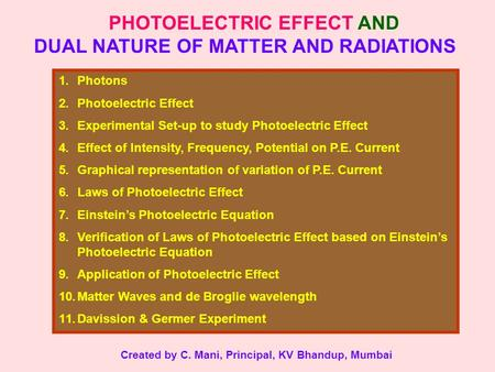 PHOTOELECTRIC EFFECT AND DUAL NATURE OF MATTER AND RADIATIONS 1.Photons 2.Photoelectric Effect 3.Experimental Set-up to study Photoelectric Effect 4.Effect.