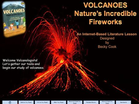Welcome Volcanologists! Let's gather our tools and begin our study of volcanoes. Before You Read While You Read After You Read Beyond What You Read Beyond.