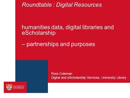 Roundtable : Digital Resources humanities data, digital libraries and eScholarship – partnerships and purposes Digital and eScholarship Services, University.