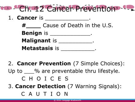 © 2010 Cengage-Wadsworth 12345 Ch. 12 Cancer Prevention 1. Cancer is _____________. #____ Cause of Death in the U.S. Benign is ____________. Malignant.