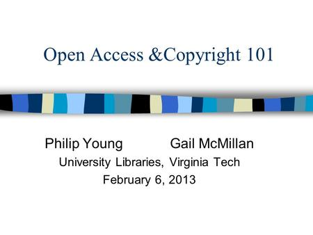 Open Access &Copyright 101 Philip Young Gail McMillan University Libraries, Virginia Tech February 6, 2013.