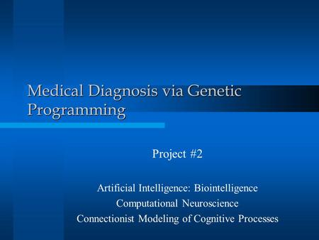 Medical Diagnosis via Genetic Programming Project #2 Artificial Intelligence: Biointelligence Computational Neuroscience Connectionist Modeling of Cognitive.