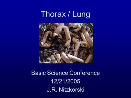 Thorax / Lung Basic Science Conference 12/21/2005 J.R. Nitzkorski.