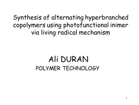 1 Synthesis of alternating hyperbranched copolymers using photofunctional inimer via living radical mechanism Ali DURAN POLYMER TECHNOLOGY.