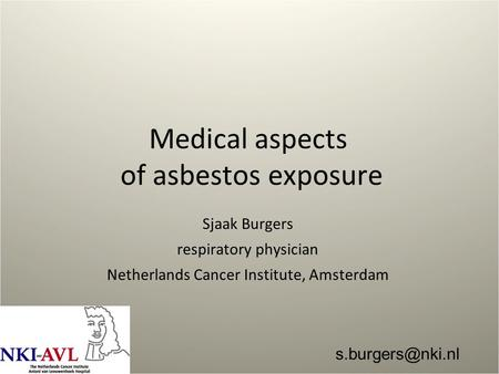 Medical aspects of asbestos exposure Sjaak Burgers respiratory physician Netherlands Cancer Institute, Amsterdam
