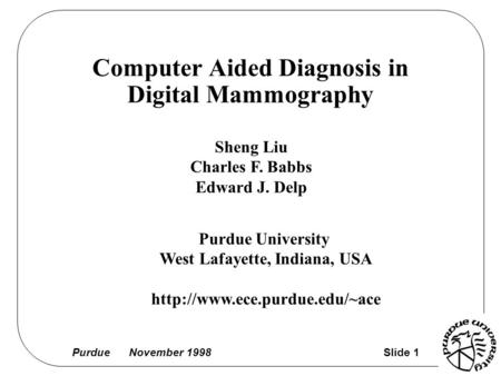 Purdue November 1998 Slide 1 Computer Aided Diagnosis in Digital Mammography Sheng Liu Charles F. Babbs Edward J. Delp Purdue University West Lafayette,