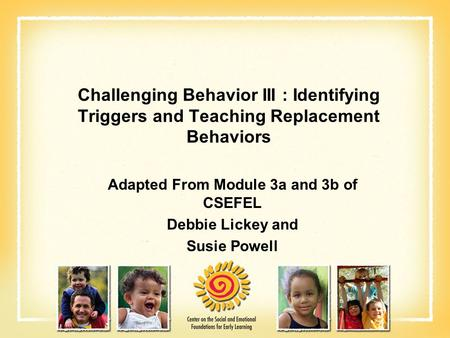 Challenging Behavior III : Identifying Triggers and Teaching Replacement Behaviors Adapted From Module 3a and 3b of CSEFEL Debbie Lickey and Susie Powell.