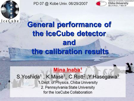 General performance of the IceCube detector and the calibration results Mina Inaba 1 S.Yoshida 1, K.Mase 1, C.Rott 2,Y.Hasegawa 1 1.Dept. of Physics, Chiba.