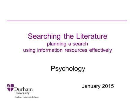 Searching the Literature planning a search using information resources effectively Psychology January 2015.