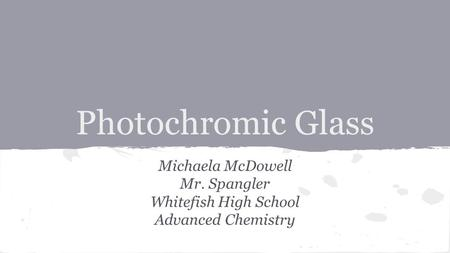 Photochromic Glass Michaela McDowell Mr. Spangler Whitefish High School Advanced Chemistry.