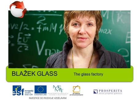 BLAŽ ̌ EK GLASS The glass factory. 1.Name at least 10 products of daily use made of glass. 2.Have you ever broken anything expensive which was made of.