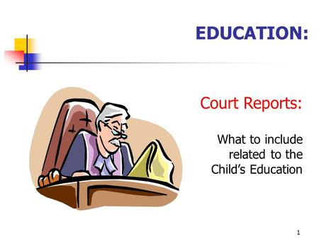 1 EDUCATION: Court Reports: What to include related to the Child's Education.
