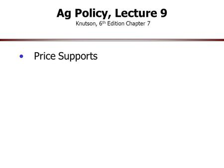 Ag Policy, Lecture 9 Knutson, 6 th Edition Chapter 7 Price Supports.