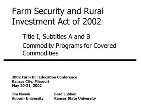 Farm Security and Rural Investment Act of 2002 Title I, Subtitles A and B Commodity Programs for Covered Commodities 2002 Farm Bill Education Conference.