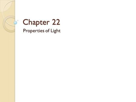 <strong>Chapter</strong> 22 Properties of Light. Section 1: Objectives Describe light as an electromagnetic wave. <strong>Calculate</strong> distances traveled by light by using the speed.