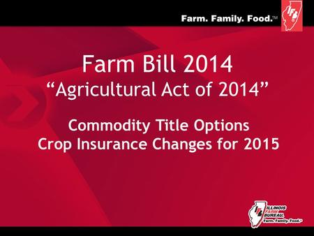 "Farm Bill 2014 ""Agricultural Act of 2014"" Commodity Title Options Crop Insurance Changes for 2015."
