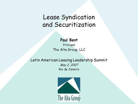 Lease Syndication and Securitization Paul Bent Principal The Alta Group, LLC Latin American Leasing Leadership Summit May 2, 2007 Rio de Janeiro.
