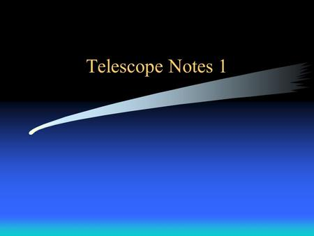 Telescope Notes 1. Objectives To know the general types of telescopes and the advantages and disadvantages of each one. To know the primary parts and.