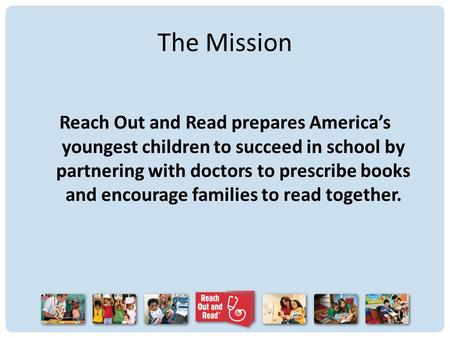 The Mission Reach Out and Read prepares America's youngest children to succeed in school by partnering with doctors to prescribe books and encourage families.