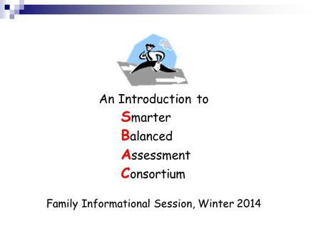 An Introduction to S marter B alanced A ssessment C onsortium Family Informational Session, Winter 2014.