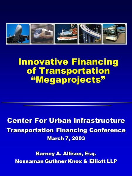 "Innovative Financing of Transportation ""Megaprojects"" Center For Urban Infrastructure Transportation Financing Conference March 7, 2003 Barney A. Allison,"