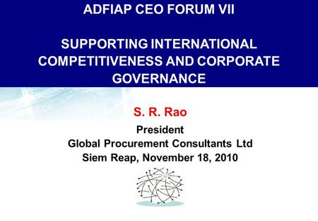ADFIAP CEO FORUM VII SUPPORTING INTERNATIONAL COMPETITIVENESS AND CORPORATE GOVERNANCE S. R. Rao President Global Procurement Consultants Ltd Siem Reap,