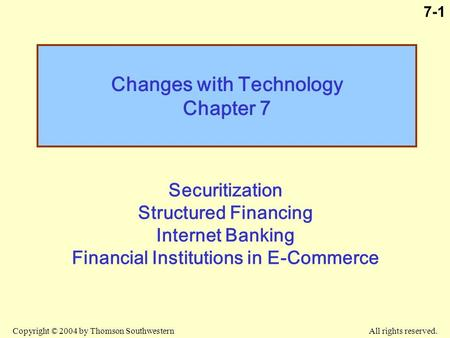 Copyright © 2004 by Thomson Southwestern All rights reserved. 7-1 Changes with Technology Chapter 7 Securitization Structured Financing Internet Banking.
