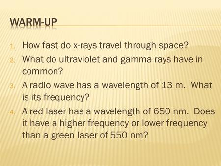 1. How fast do x-rays travel through space? 2. What do ultraviolet and gamma rays have in common? 3. A radio wave has a wavelength of 13 m. What is its.