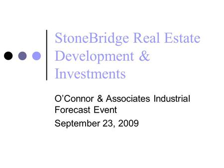 StoneBridge Real Estate Development & Investments O'Connor & Associates Industrial Forecast Event September 23, 2009.
