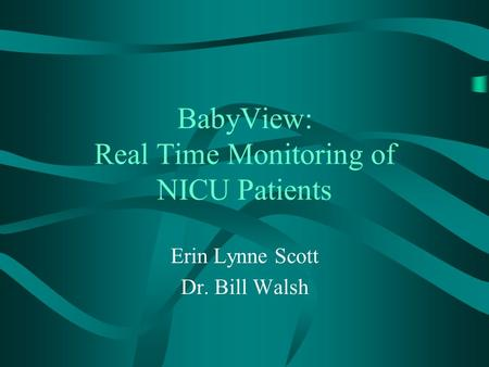 BabyView: Real Time Monitoring of NICU Patients Erin Lynne Scott Dr. Bill Walsh.
