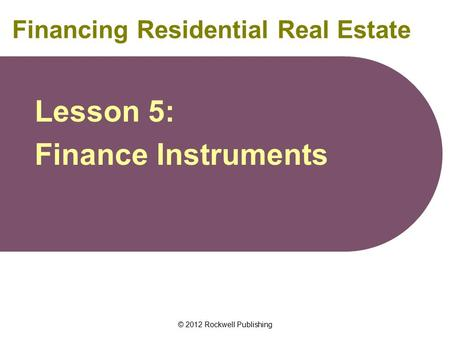 © 2012 Rockwell Publishing Financing Residential Real Estate Lesson 5: Finance Instruments.