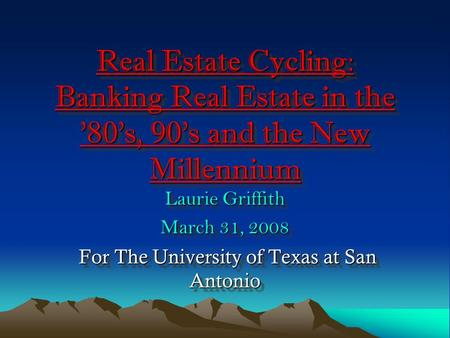 Real Estate Cycling: Banking Real Estate in the '80's, 90's and the New Millennium Laurie Griffith March 31, 2008 For The University of Texas at San Antonio.