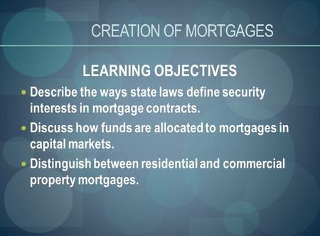 CREATION OF MORTGAGES LEARNING OBJECTIVES Describe the ways state laws define security interests in mortgage contracts. Discuss how funds are allocated.