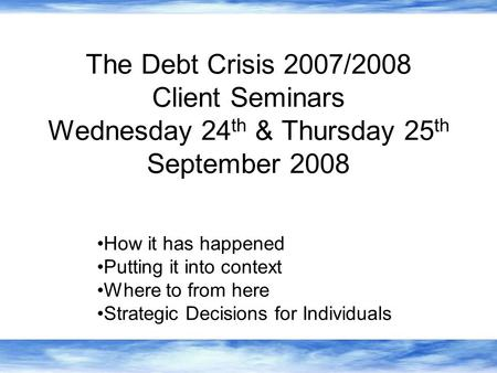 The Debt Crisis 2007/2008 Client Seminars Wednesday 24 th & Thursday 25 th September 2008 How it has happened Putting it into context Where to from here.