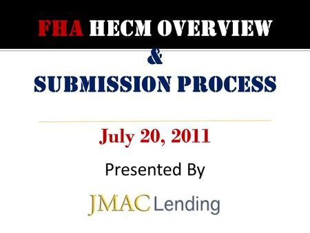 FHA HECM OVERVIEW & Submission process July 20, 2011 Presented By.