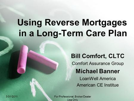 Using Reverse Mortgages in a Long-Term Care Plan Bill Comfort, CLTC Comfort Assurance Group Michael Banner LoanWell America American CE Institue 3/31/2011For.