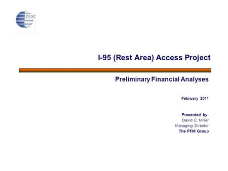 Preliminary Financial Analyses February 2011 Presented by: David C. Miller Managing Director The PFM Group I-95 (Rest Area) Access Project.