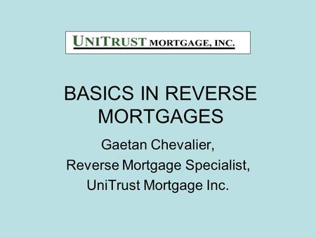 BASICS IN REVERSE MORTGAGES Gaetan Chevalier, Reverse Mortgage Specialist, UniTrust Mortgage Inc.