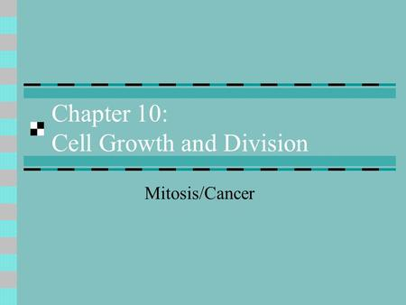 Chapter 10: Cell Growth and Division Mitosis/Cancer.