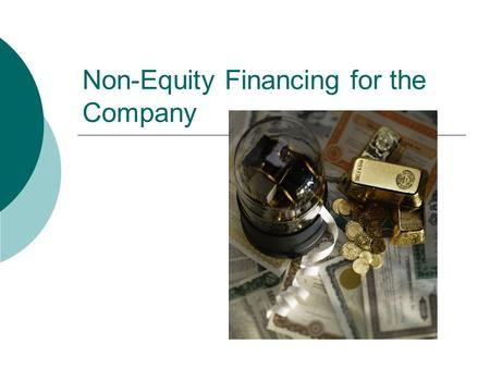 Non-Equity Financing for the Company. Using FRICTO Framework  Determine how to fund the business Seek Debt Use Equity.