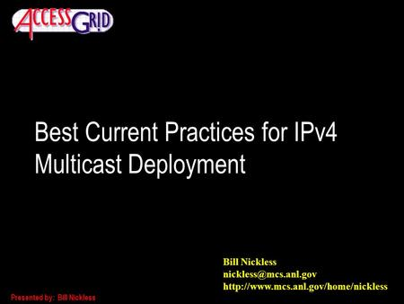 Presented by: Bill Nickless Best Current Practices for IPv4 Multicast Deployment Bill Nickless