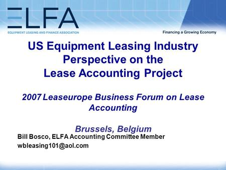 US Equipment Leasing Industry Perspective on the Lease Accounting Project 2007 Leaseurope Business Forum on Lease Accounting Brussels, Belgium Bill Bosco,