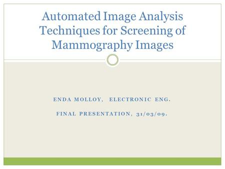 ENDA MOLLOY, ELECTRONIC ENG. FINAL PRESENTATION, 31/03/09. Automated Image Analysis Techniques for Screening of Mammography Images.
