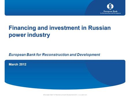 March 2012 © European Bank for Reconstruction and Development 2010 | www.ebrd.com Financing and investment in Russian power industry European Bank for.