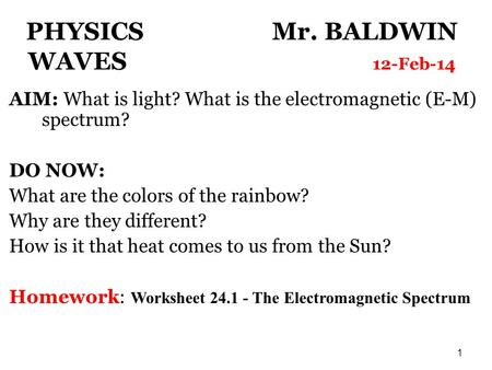 1 PHYSICS Mr. BALDWIN WAVES 12-Feb-14 AIM: What is light? What is the electromagnetic (E-M) spectrum? DO NOW: What are the colors of the rainbow? Why are.